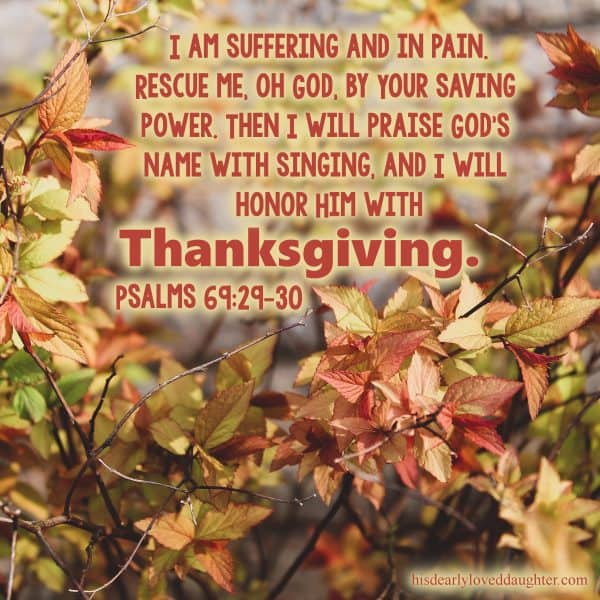 I am suffering and in pain. Rescue me, oh God, by Your saving power. Then I will praise God's name with singing, and I will honor Him with thanksgiving. Psalms 69:29-30