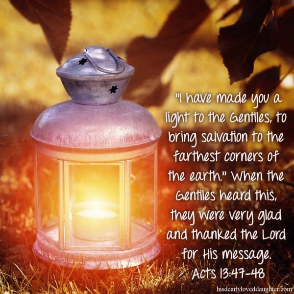 """I have made you a light to the Gentiles, to bring salvation to the farthest corners of the earth."""" When the Gentiles heard this, they were very glad and thanked the Lord for His message Acts 13:47-48"""