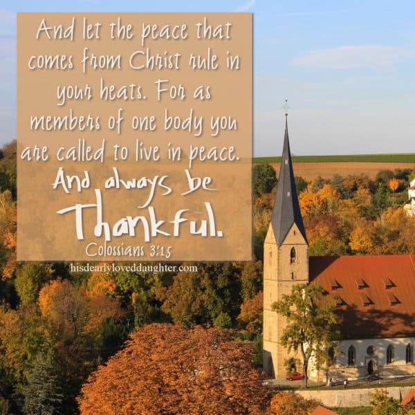 And let the peace that comes from Christ rule in your hearts. For as members of one body you are called to live in peace. And always be thankful. Colossians 3:15