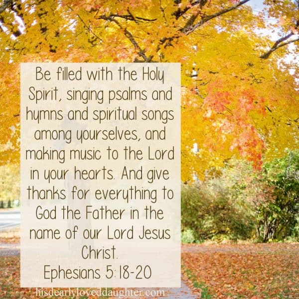 Be filled with the Holy Spirit, singing psalms, and hymns and spiritual songs among yourselves, and making music to the Lord in your hearts. And give thanks for everything to God the Father in the name of our Lord Jesus Christ. Ephesians 5:18-20