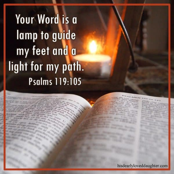 Your Word is a lamp to guide my feet and a light for my path. Psalms 119:105