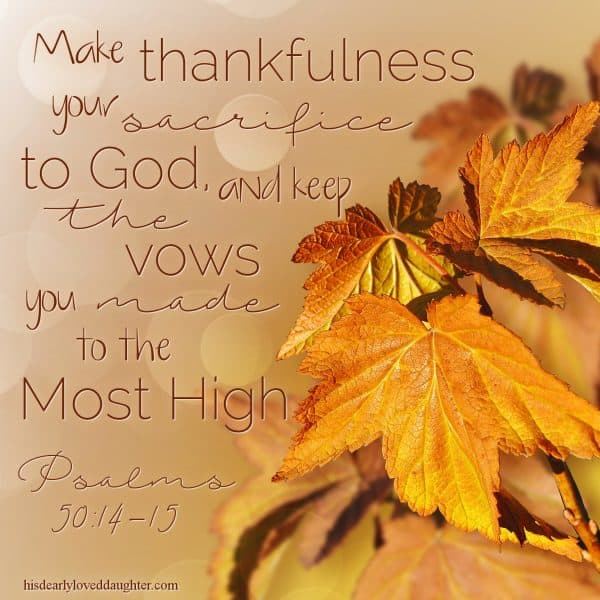 Psalms 50:14-17 & 22-23 Make thankfulness your sacrifice to God, and keep the vows you made to the Most High. Psalms 50:14-15
