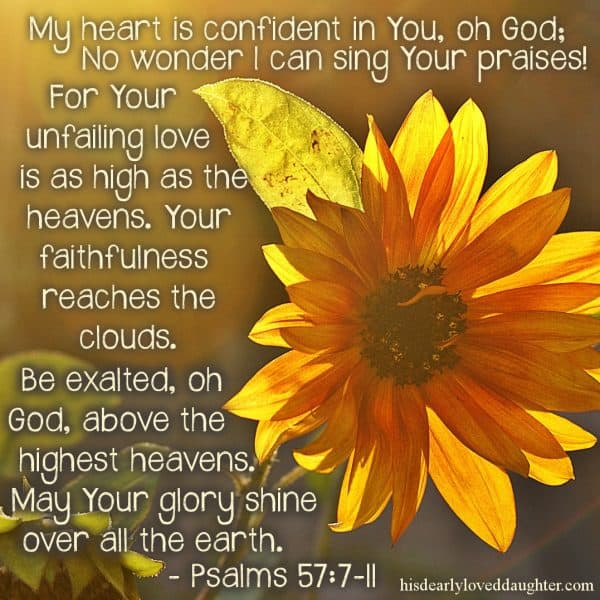 My heart is confident in You, oh God; no wonder I can sing Your praises! For Your unfailing love is as high as the heavens. Your faithfulness reaches the clouds. Be exalted, oh God, above the highest heavens. May Your glory shine over all the earth. Psalms 57:7-11