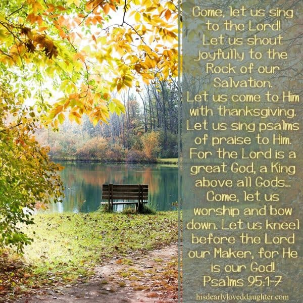 Come, let us sing to the Lord! Let us shout joyfully to the Rock of our salvation. Let us come to Him with thanksgiving. Let us sing psalms of praise to Him. For the Lord is a great God, a great King above all gods... Come, let us worship and bow down. Let us kneel before the Lord our Maker, for He is our God. Psalms 95:1-7