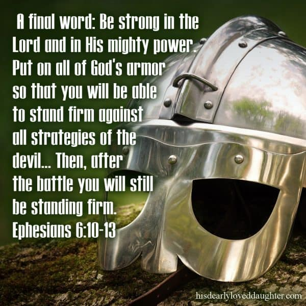 A final word: Be strong in the Lord and in His mighty power. Put on all of God's armor so that you will be able to stand firm against all strategies of the devil... Then after the battle you will still be standing firm. Ephesians 6:10-13