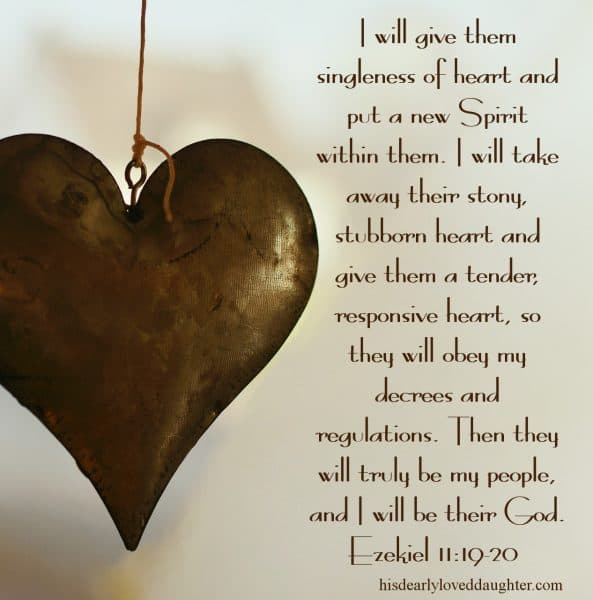 I will give them singleness of heart and put a new Spirit within them. I will take away their stony, stubborn heart and give them a tender, responsive heart, so they will obey my decrees and regulations. Then they will truly be my people, and I will be their God. Ezekiel 11:19-20