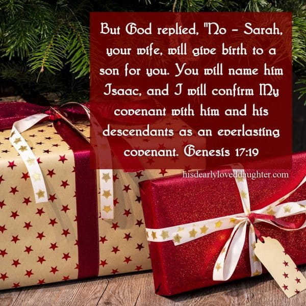 "But God replied, ""No – Sarah, your wife, will give birth to a son for you. You will name him Isaac, and I will confirm My covenant with him and his descendants as an everlasting covenant. Genesis 17:19"