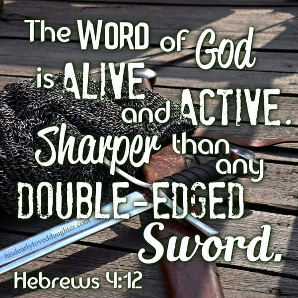 The Word of God is alive and active. Sharper than any double-edged sword. Hebrews 4:12