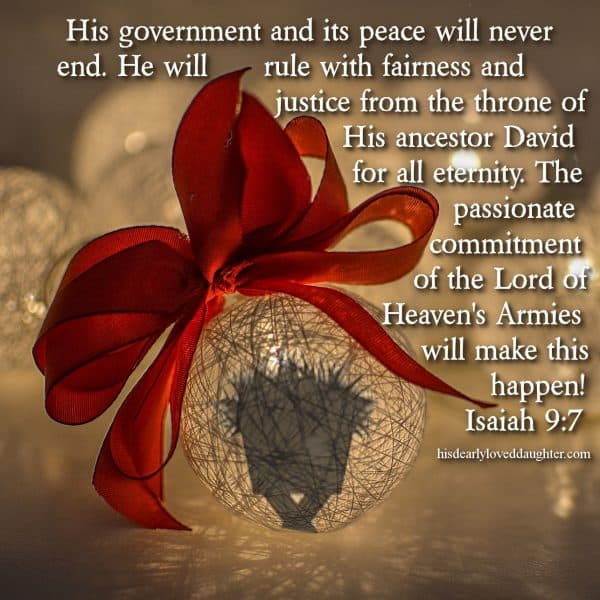 His government and its peace will never end. He will rule with fairness and justice from the throne of His ancestor David for all eternity. The passionate commitment of the Lord of Heaven's Armies will make this happen! Isaiah 9:7