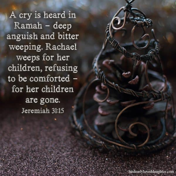 A cry is heard in Ramah – deep anguish and bitter weeping. Rachael weeps for her children, refusing to be comforted – for her children are gone. Jeremiah 31:15