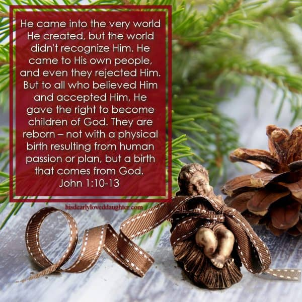 He came into the very world He created, but the world didn't recognize Him. He came to His own people, and even they rejected Him. But to all who believed Him and accepted Him, He gave the right to become children of God. They are reborn – not with a physical birth resulting from human passion or plan, but a birth that comes from God. John 1:10-13