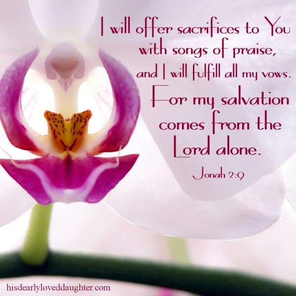 I will offer sacrifices to You with songs of praise, and I will fulfill all my vows. For my salvation comes from the Lord alone. Jonah 2:9