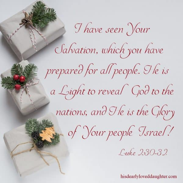 I have seen Your Salvation, which you have prepared for all people. He is a Light to reveal God to the nations, and He is the Glory of Your people Israel! Luke 2:30-32