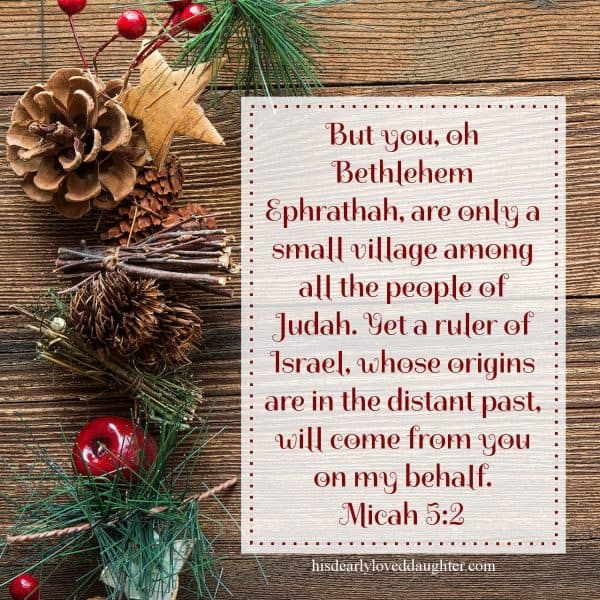 But you, oh Bethlehem Ephrathah, are only a small village among all the people of Judah. Yet a ruler of Israel, whose origins are in the distant past, will come from you on my behalf. Micah 5:2-3