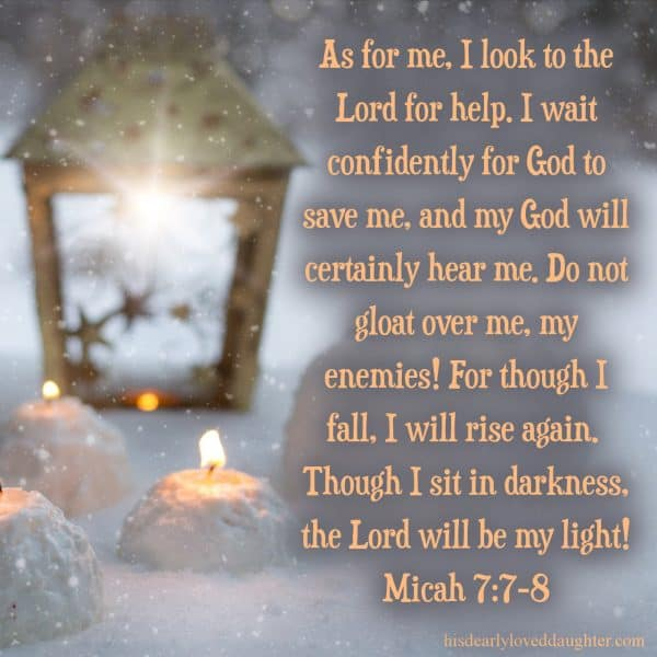 As for me, I look to the Lord for help. I wait confidently for God to save me, and my God will certainly hear me. Do not gloat over me, my enemies! For though I fall, I will rise again. Though I sit in darkness, the Lord will be my light! Micah 7:7-8