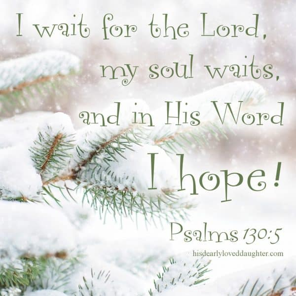 I wait for the Lord, my soul waits, and in His Word I hope! Psalms 130:5