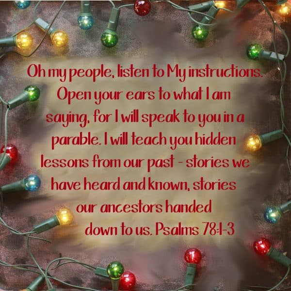 Oh my people, listen to My instructions. Open your ears to what I am saying, for I will speak to you in a parable. I will teach you hidden lessons from our past – stories we have heard and known, stories our ancestors handed down to us. Psalms 78:1-3