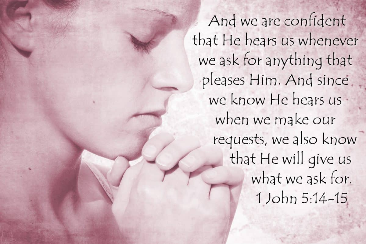 And we are confident that He hears us whenever we ask for anything that pleases Him. And since we know He hears us when we make our requests, we also know that He will give us what we ask for. 1 John 5:14-15