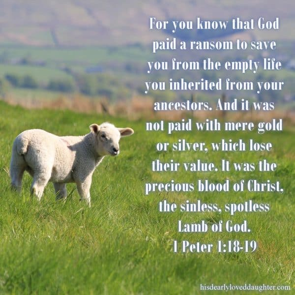 For you know that God paid a ransom to save you from the empty life you inherited from your ancestors. And it was not paid with mere gold or silver, which lose their value. It was the precious blood of Christ, the sinless, spotless Lamb of God. 1 Peter 1:18-19