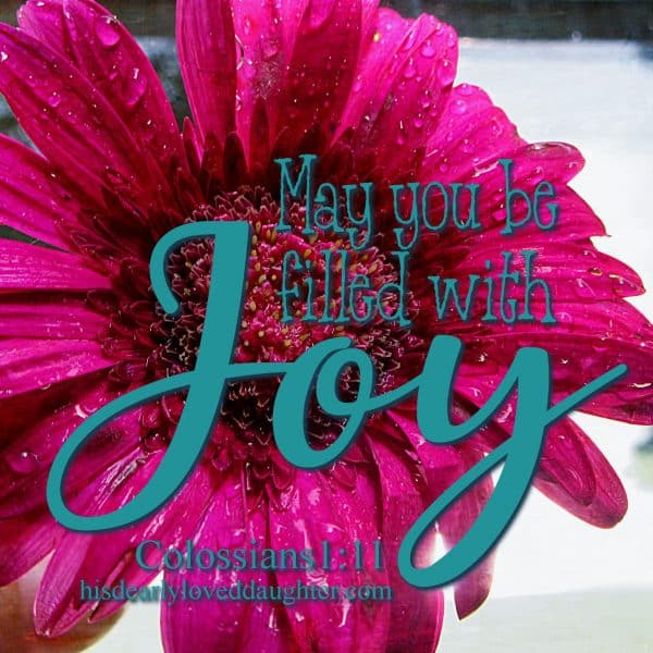 May you be filled with Joy. Colossians 1:11