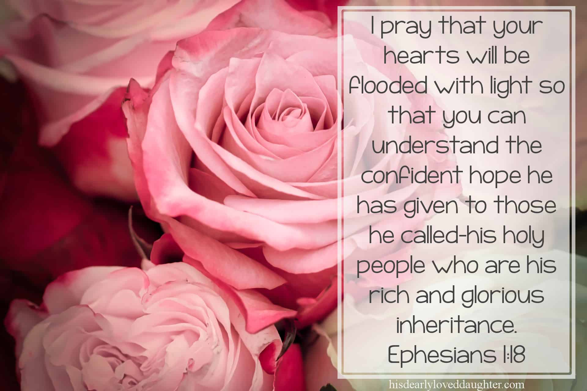 I pray that your hearts will be flooded with light so that you can understand the confident hope he has given to those he called—his holy people who are his rich and glorious inheritance. Ephesians 1:18