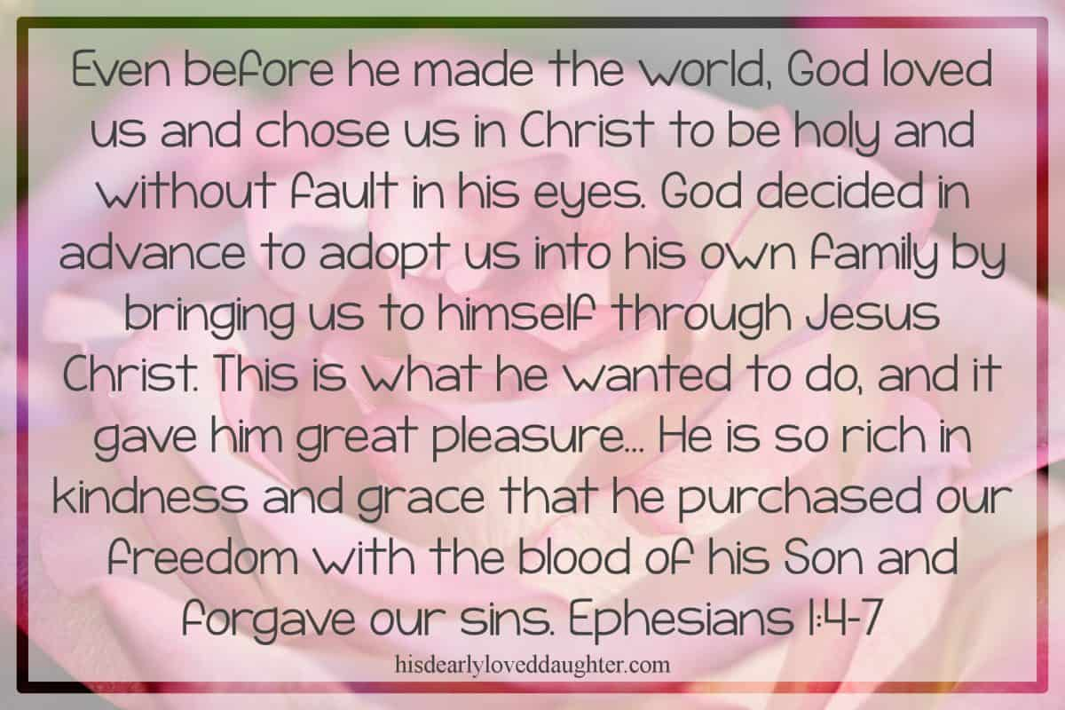 Even before he made the world, God loved us and chose us in Christ to be holy and without fault in his eyes. God decided in advance to adopt us into his own family by bringing us to himself through Jesus Christ. This is what he wanted to do, and it gave him great pleasure... He is so rich in kindness and grace that he purchased our freedom with the blood of his Son and forgave our sins. Ephesians 1:4-7