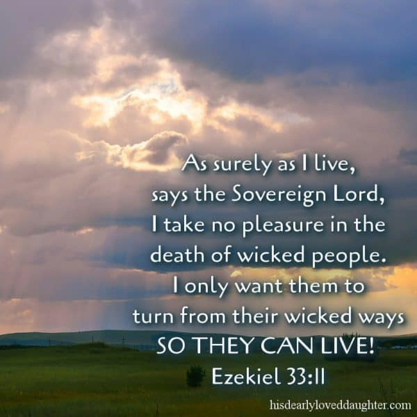 As surely as I live, says the Sovereign Lord, I take no pleasure in the death of wicked people. I only want them to turn from their wicked ways so they can live! Ezekiel 33:11