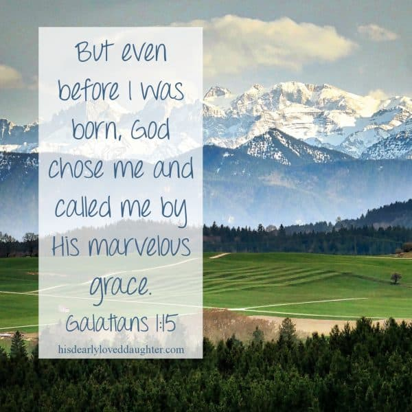 But even before I was born, God chose me and called me by His marvelous grace. Galatians 1:15