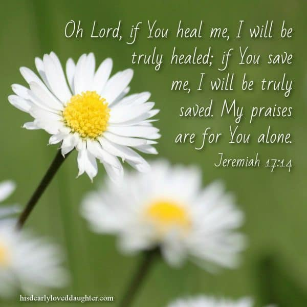 Oh Lord, if You heal me, I will be truly healed; if You save me, I will be truly saved. My praises are for you alone. Jeremiah 17:14