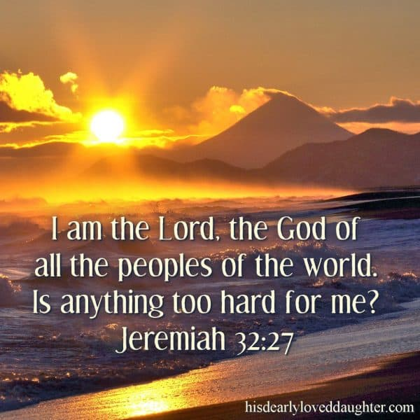 I am the Lord, the God of all the peoples of the world. Is anything too hard for me? Jeremiah 32:27