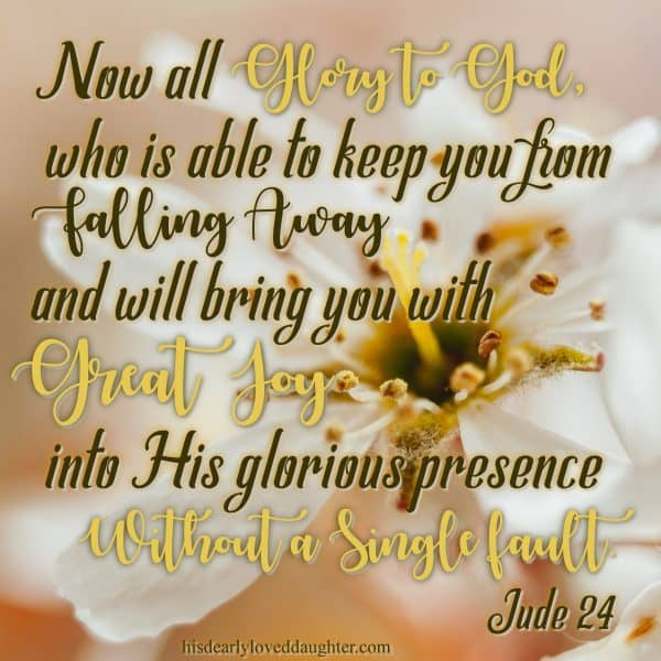 Now all glory to God, who is able to keep you from falling away and will bring you with great joy into His glorious presence without a single fault. Jude 24