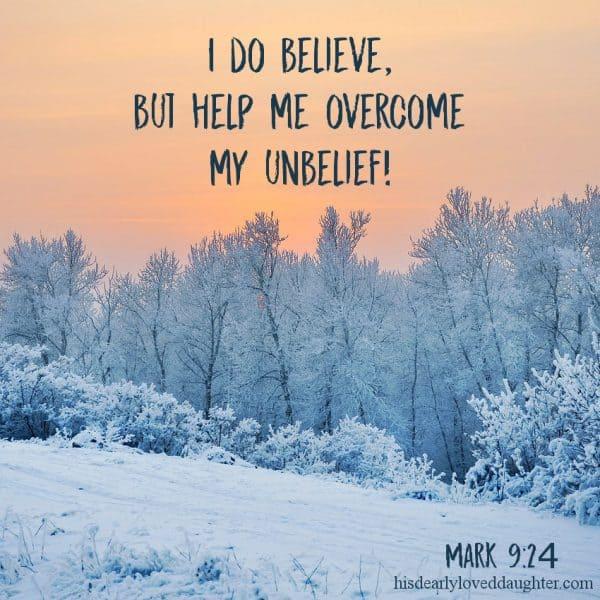 I do believe, but help me overcome my unbelief! Mark 9:24