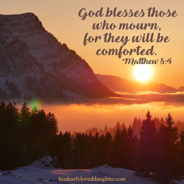 God blesses those who mourn, for they will be comforted. Matthew 5:4