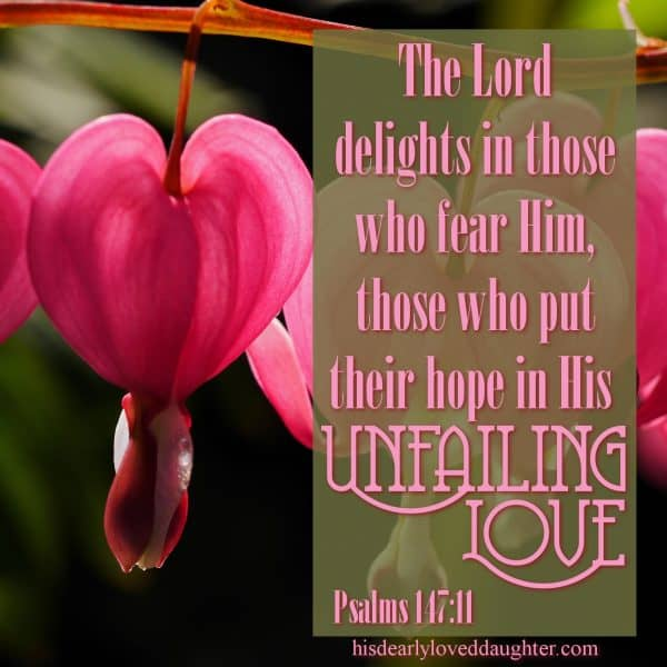 The Lord delights in those who fear Him, those who put their hope in His unfailing love. Psalms 147:11