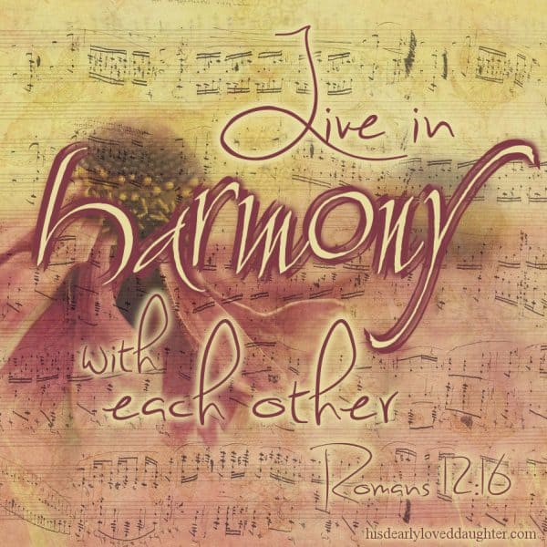 Live in harmony with each other. Romans 12:16