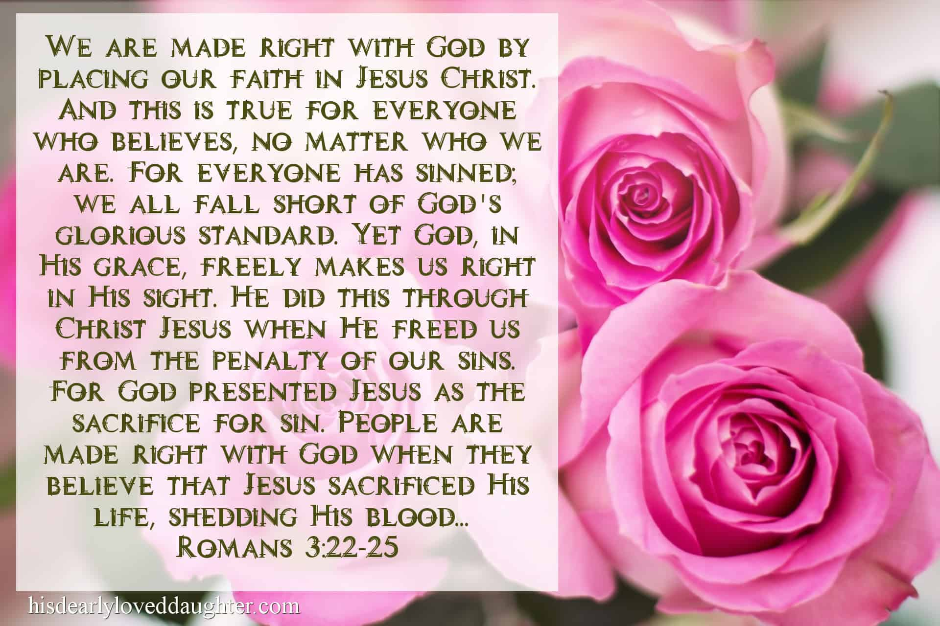 We are made right with God by placing our faith in Jesus Christ. And this is true for everyone who believes, no matter who we are. For everyone has sinned; we all fall short of God's glorious standard. Yet God, in His grace, freely makes us right in His sight. He did this through Christ Jesus when He freed us from the penalty of our sins. For God presented Jesus as the sacrifice for sin. People are made right with God when they believe that Jesus sacrificed His life, shedding His blood...Romans 3:22-25