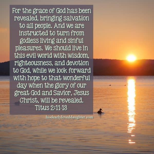 For the grace of God has been revealed, bringing salvation to all people. And we are instructed to turn from godless living and sinful pleasures. We should live in this evil world with wisdom, righteousness, and devotion to God, while we look forward with hope to that wonderful day when the glory of our great God and Savior, Jesus Christ, will be revealed. Titus 2:11-13