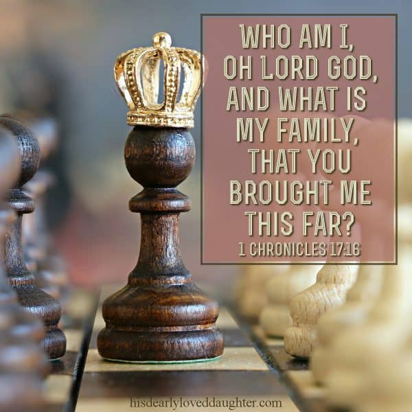 Who am I, oh Lord God, and what is my family, that you brought me this far? 1 Chronicles 17:16