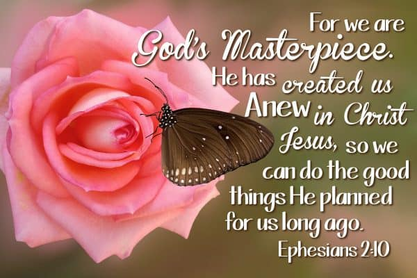 For we are God's masterpiece. He has created us anew in Christ Jesus, so we can do the good things He planned for us long ago. Ephesians 2:10
