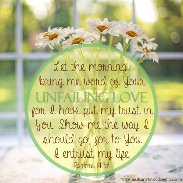 Let the morning bring me word of Your unfailing love for I have put my trust in You. Show me the way I should go, for to You I entrust my life. Psalms 143:8