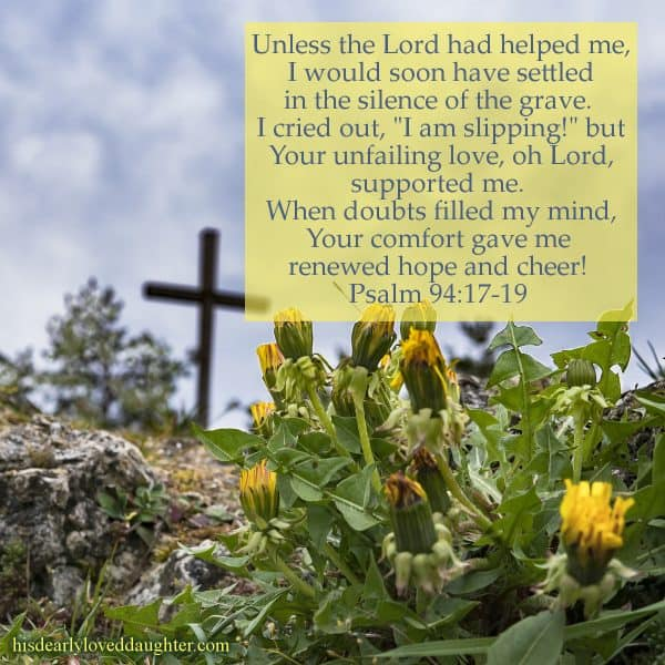 "Unless the Lord had helped me, I would soon have settled in the silence of the grave.  I cried out, ""I am slipping!"" but Your unfailing love, oh Lord, supported me.  When doubts filled my mind, Your comfort gave me  renewed hope and cheer!  Psalm 94:17-19"
