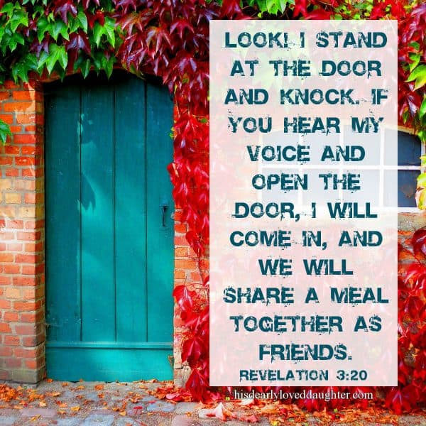 Look! I stand at the door and knock. If you hear my voice and open the door, I will come in, and we will share a meal together as friends. Revelation 3:20