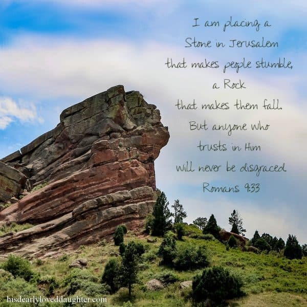 I am placing a Stone in Jerusalem that makes people stumble, a Rock that makes them fall. But anyone who trusts in Him will never be disgraced. Romans 9:33