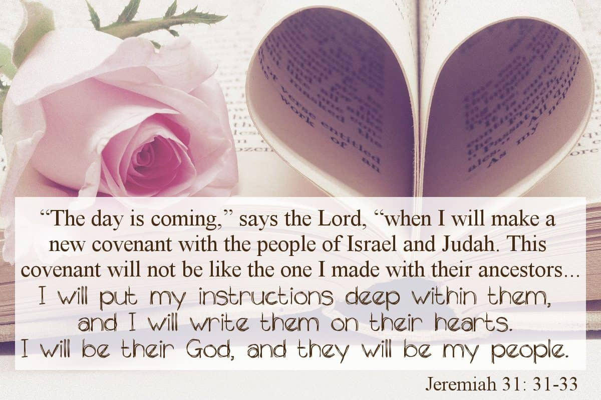 """The day is coming,"" says the Lord, ""when I will make a new covenant with the people of Israel and Judah. This covenant will not be like the one I made with their ancestors ...""I will put my instructions deep within them, and I will write them on their hearts. I will be their God, and they will be my people."" Jeremiah 31:31-33"