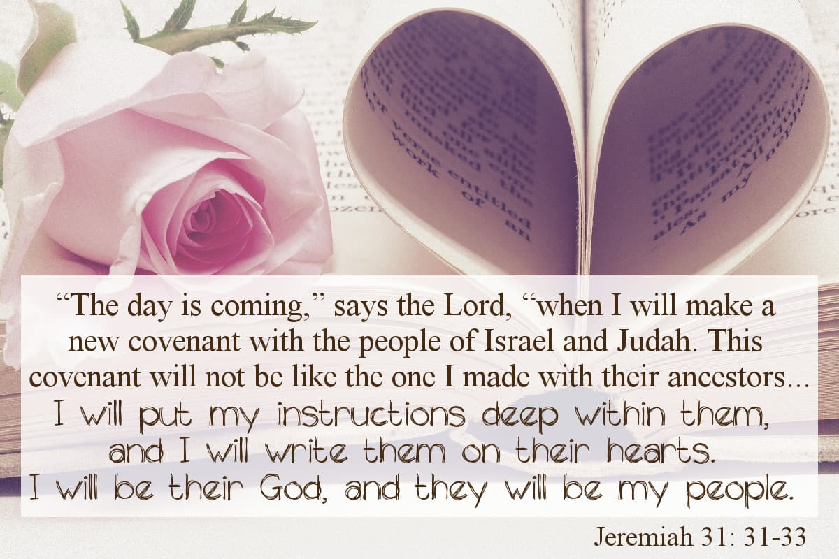 """""""The day is coming,"""" says the Lord, """"when I will make a new covenant with the people of Israel and Judah. This covenant will not be like the one I made with their ancestors ...""""I will put my instructions deep within them, and I will write them on their hearts. I will be their God, and they will be my people."""" Jeremiah 31:31-33"""