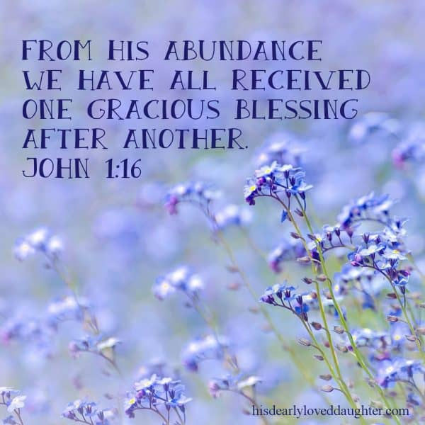From His abundance we have all received one gracious blessing after another. John 1:16