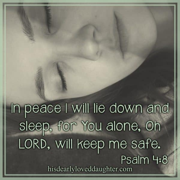 In peace I will lie down and sleep, for You alone, Oh LORD, will keep me safe. Psalm 4:8