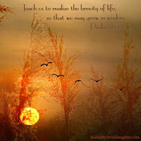 Teach us to realize the brevity of life,      so that we may grow in wisdom. Psalm 90:12