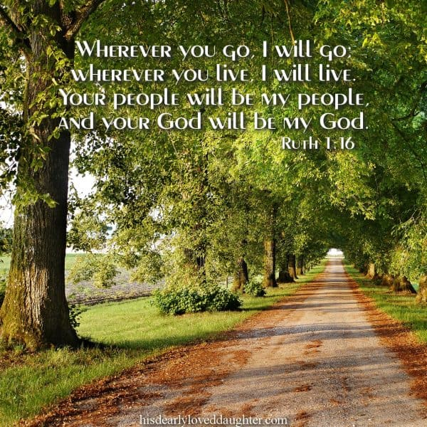 Wherever you go, I will go; wherever you live, I will live. Your people will be my people, and your God will be my God. Ruth 1:16