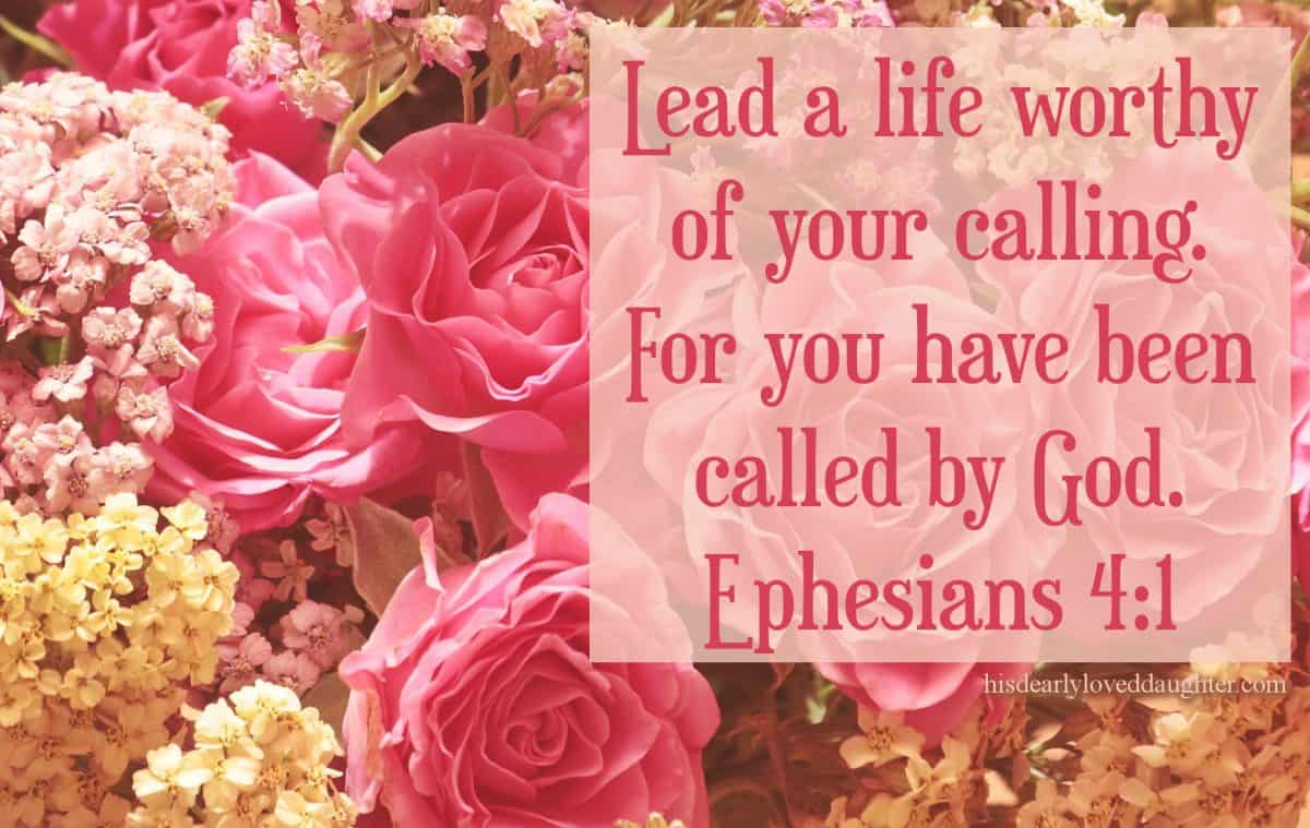 Lead a life worthy of your calling. For you have been called by God. Ephesians 4:1
